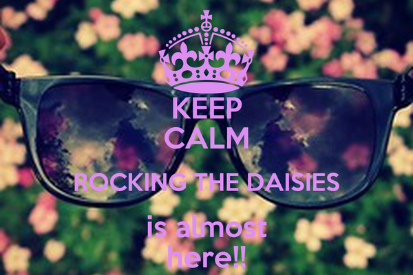 KEEP CALM ROCKING THE DAISIES is almost here!!