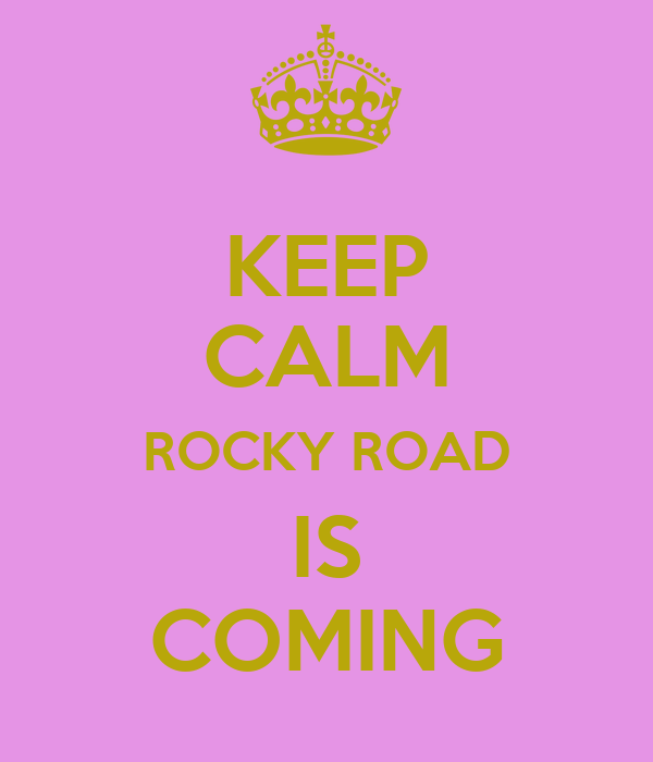 KEEP CALM ROCKY ROAD IS COMING