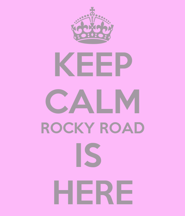 KEEP CALM ROCKY ROAD IS  HERE