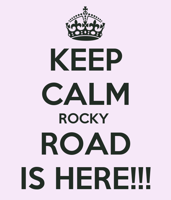 KEEP CALM ROCKY  ROAD IS HERE!!!