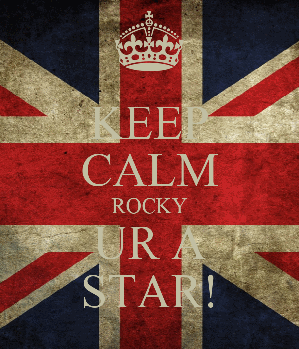 KEEP CALM ROCKY UR A STAR!
