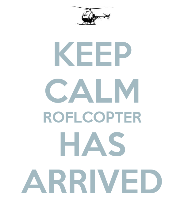 KEEP CALM ROFLCOPTER HAS ARRIVED