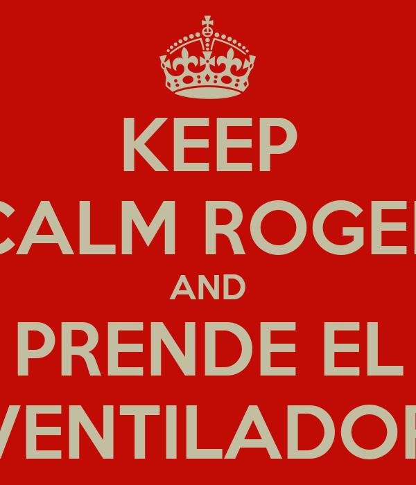 KEEP CALM ROGER AND PRENDE EL VENTILADOR