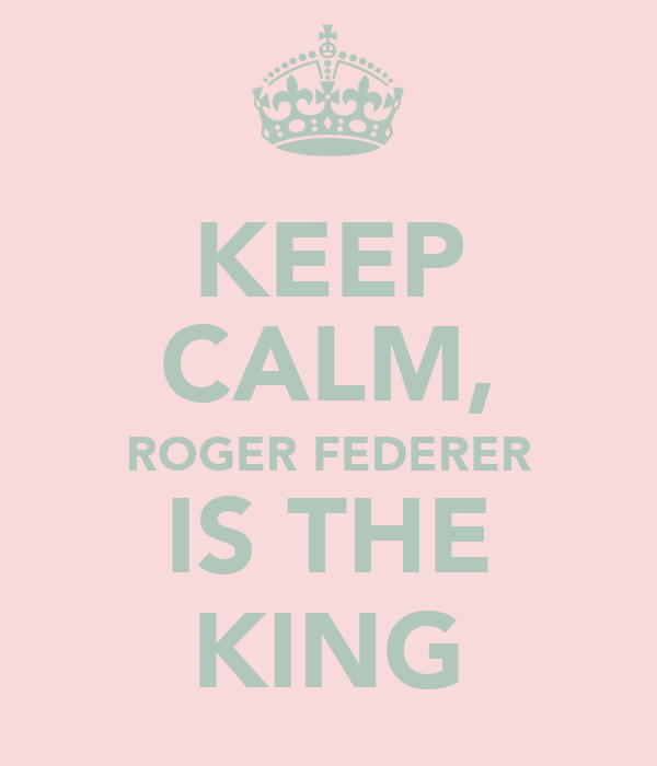 KEEP CALM, ROGER FEDERER IS THE KING