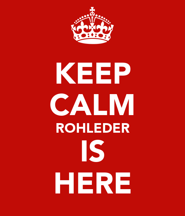 KEEP CALM ROHLEDER IS HERE