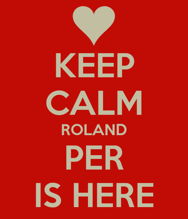 KEEP CALM ROLAND PER IS HERE