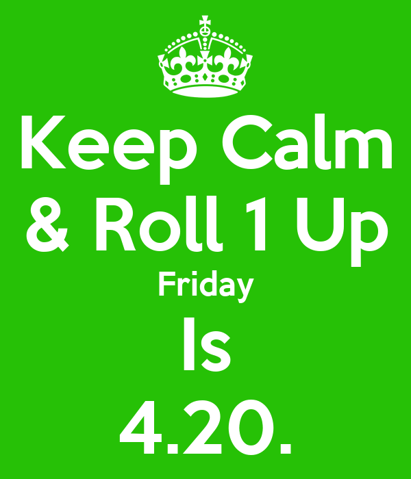 Keep Calm & Roll 1 Up Friday Is 4.20.