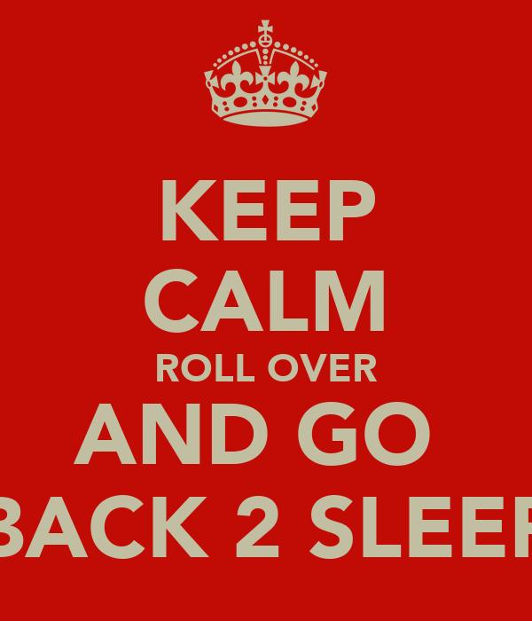 KEEP CALM ROLL OVER AND GO  BACK 2 SLEEP