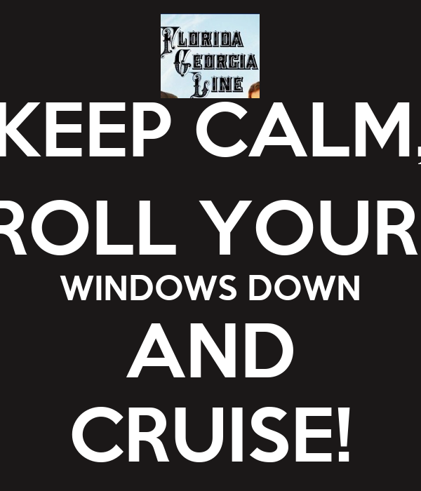 KEEP CALM, ROLL YOUR  WINDOWS DOWN AND CRUISE!