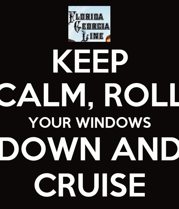 KEEP CALM, ROLL YOUR WINDOWS DOWN AND CRUISE
