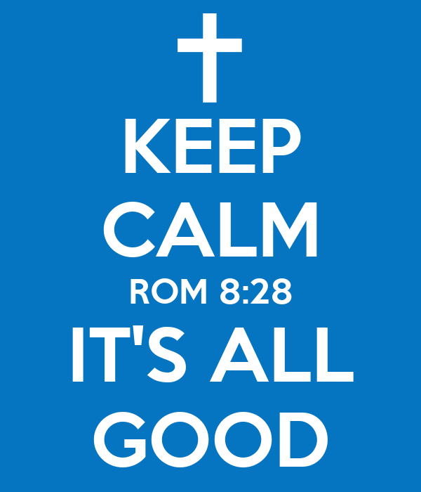 KEEP CALM ROM 8:28 IT'S ALL GOOD