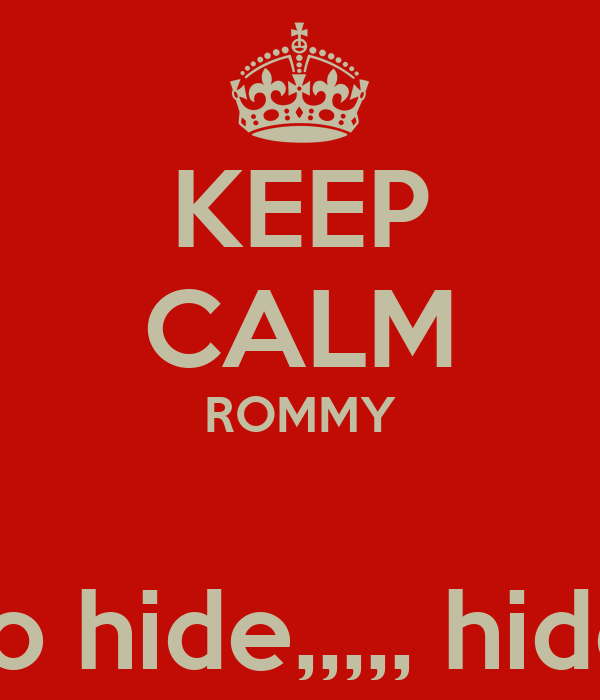 KEEP CALM ROMMY  nothing to hide,,,,, hide nothing
