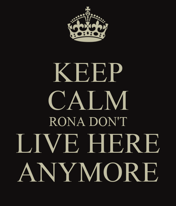 KEEP CALM RONA DON'T LIVE HERE ANYMORE
