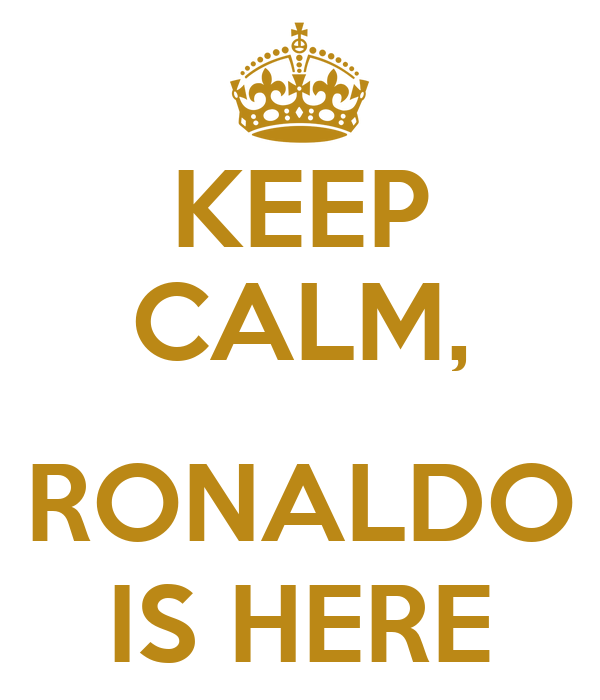 KEEP CALM,  RONALDO IS HERE