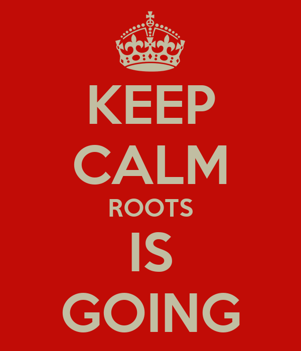 KEEP CALM ROOTS IS GOING