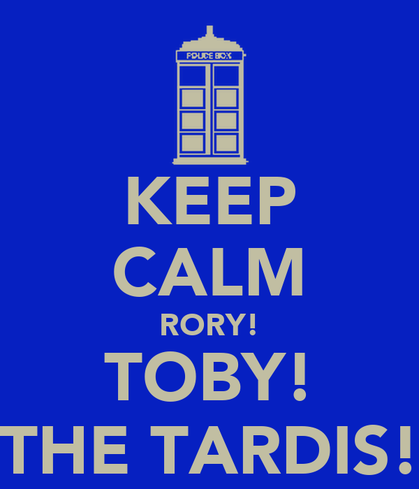 KEEP CALM RORY! TOBY! THE TARDIS!