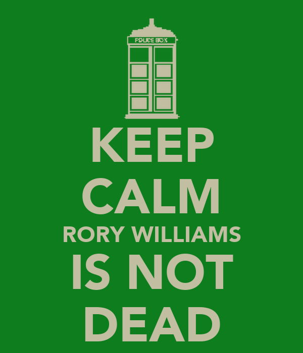 KEEP CALM RORY WILLIAMS IS NOT DEAD