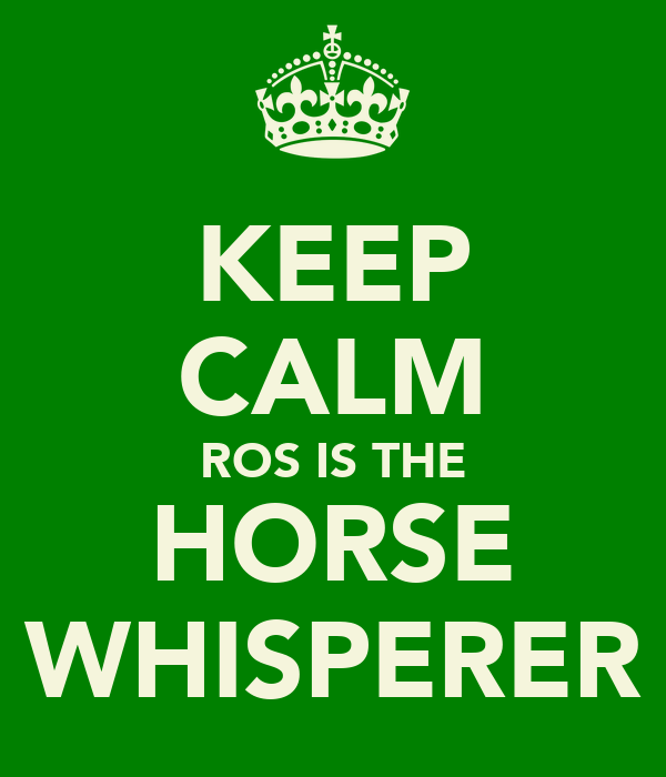 KEEP CALM ROS IS THE HORSE WHISPERER