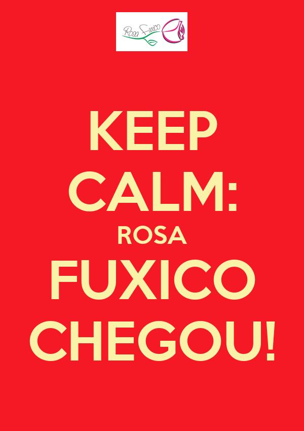 KEEP CALM: ROSA FUXICO CHEGOU!