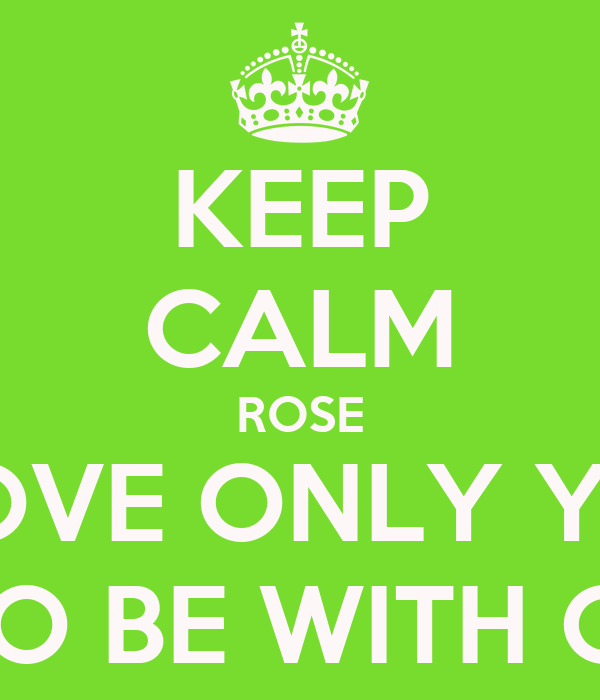 KEEP CALM ROSE I LOVE ONLY YOU & WANT TO BE WITH ONLY YOU