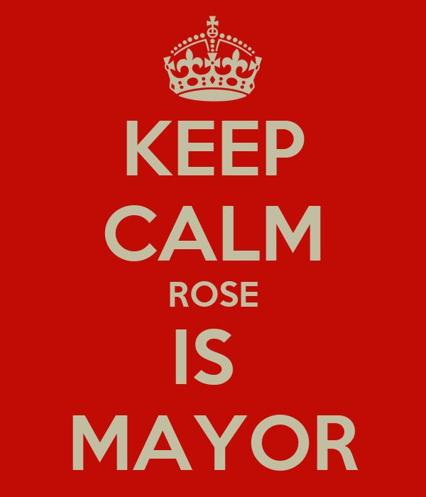 KEEP CALM ROSE IS  MAYOR