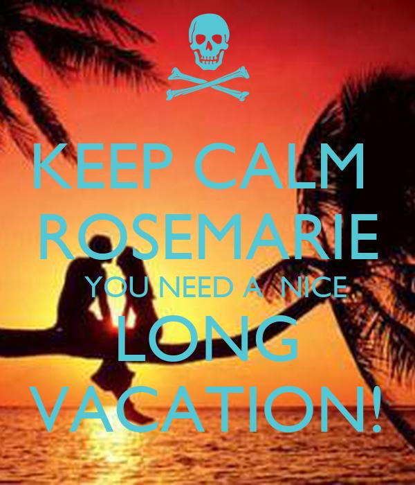 KEEP CALM  ROSEMARIE   YOU NEED A  NICE LONG VACATION!