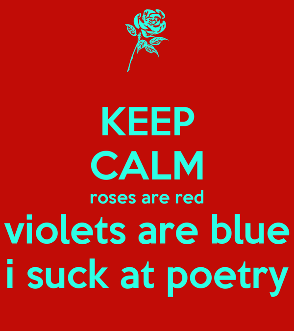 KEEP CALM roses are red  violets are blue  i suck at poetry