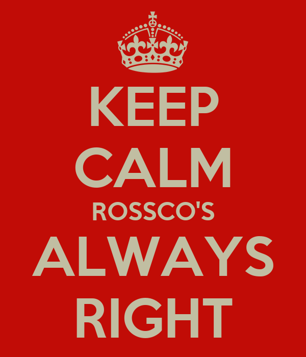 KEEP CALM ROSSCO'S ALWAYS RIGHT