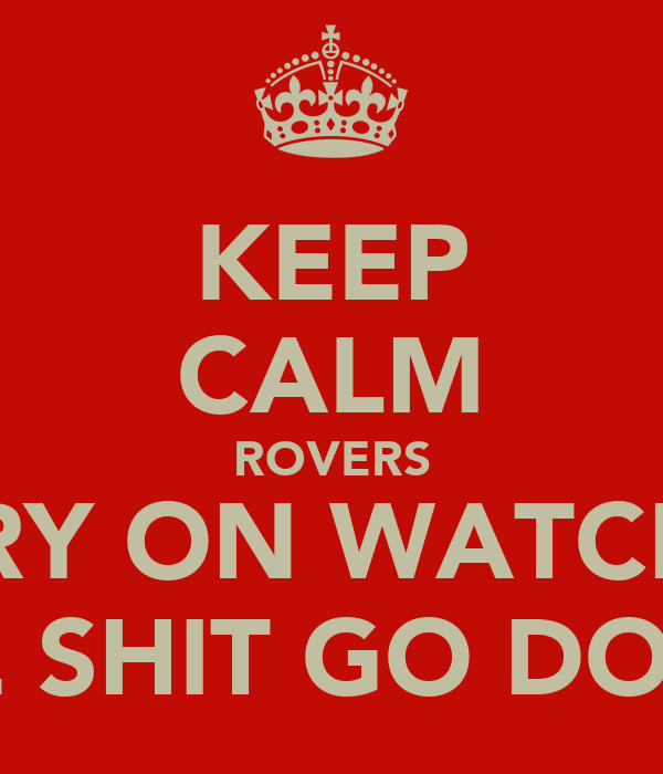KEEP CALM ROVERS CARRY ON WATCHING THE SHIT GO DOWN