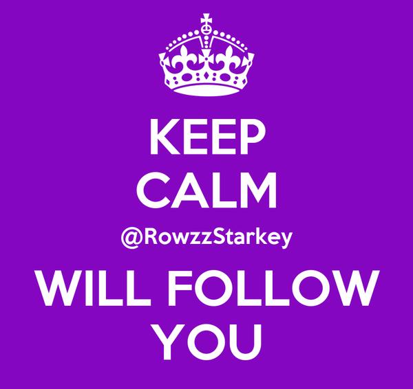 KEEP CALM @RowzzStarkey WILL FOLLOW YOU