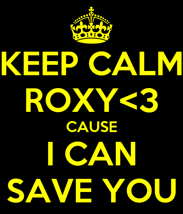 KEEP CALM ROXY<3 CAUSE I CAN SAVE YOU