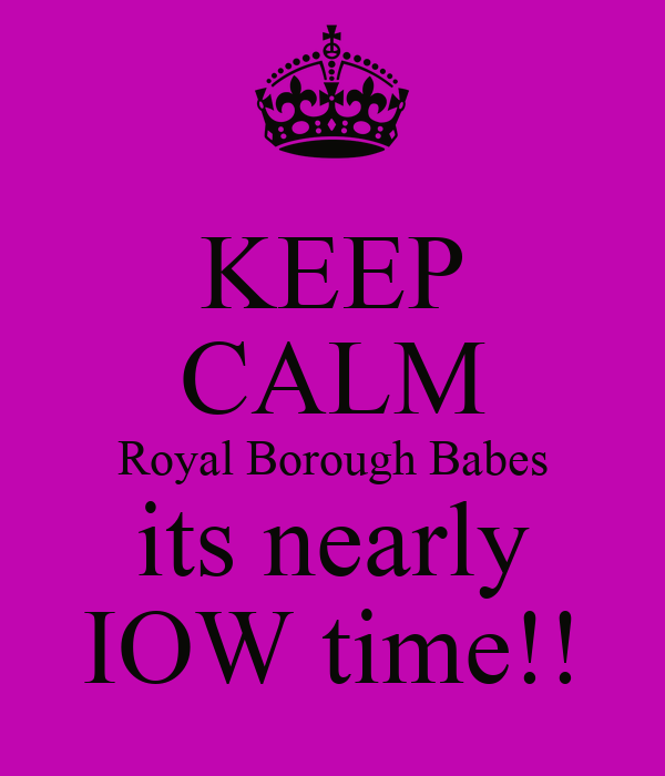 KEEP CALM Royal Borough Babes its nearly IOW time!!