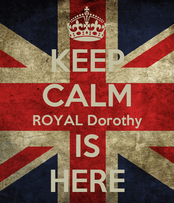 KEEP CALM ROYAL Dorothy IS HERE
