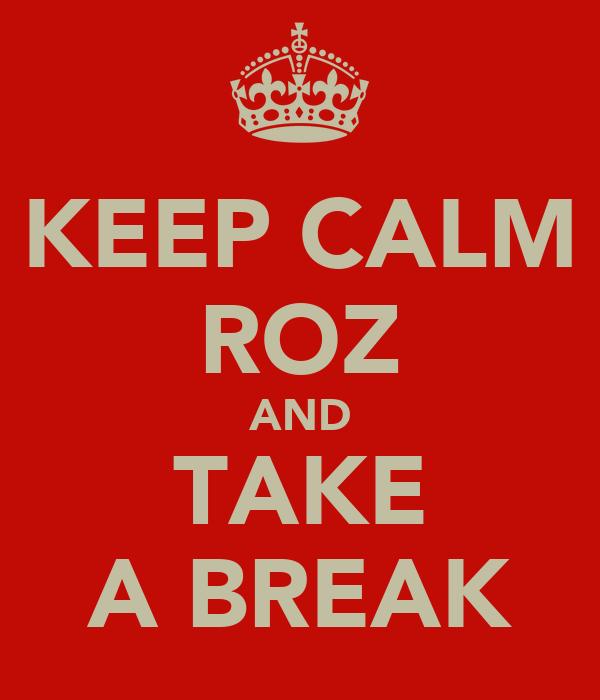 KEEP CALM ROZ AND TAKE A BREAK