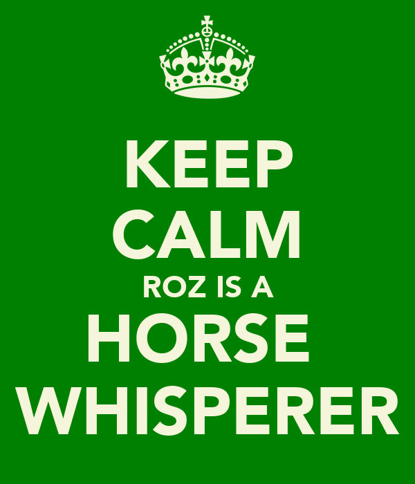 KEEP CALM ROZ IS A HORSE  WHISPERER