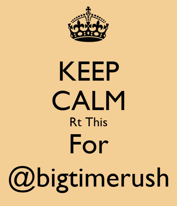 KEEP CALM Rt This For @bigtimerush