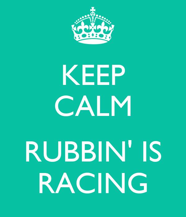 KEEP CALM  RUBBIN' IS RACING