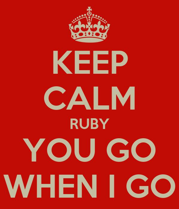 KEEP CALM RUBY YOU GO WHEN I GO