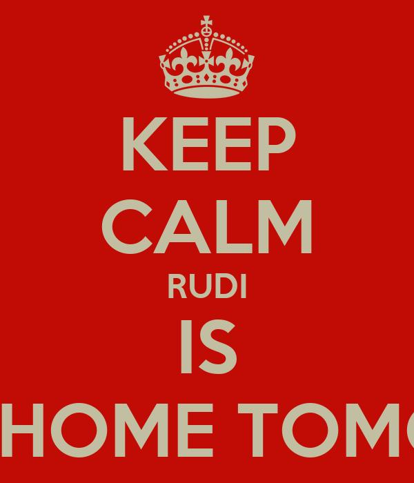 KEEP CALM RUDI IS COMING HOME TOMORROW!!!