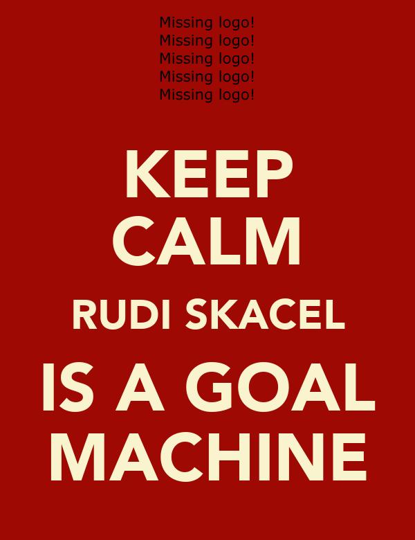 KEEP CALM RUDI SKACEL IS A GOAL MACHINE