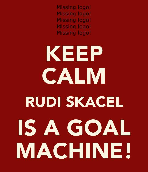 KEEP CALM RUDI SKACEL IS A GOAL MACHINE!