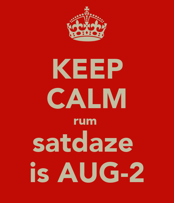 KEEP CALM rum  satdaze  is AUG-2