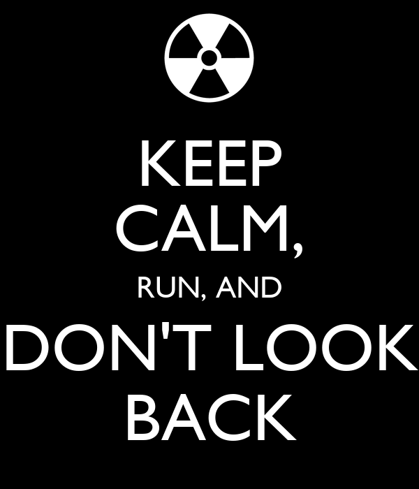 KEEP CALM, RUN, AND DON'T LOOK BACK