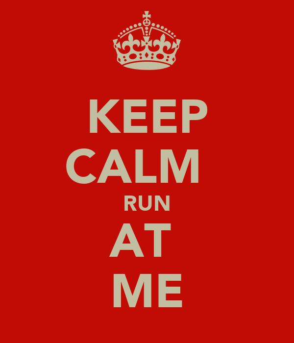 KEEP CALM   RUN AT  ME