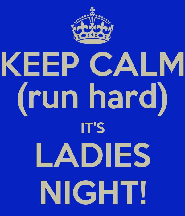 KEEP CALM (run hard) IT'S LADIES NIGHT!