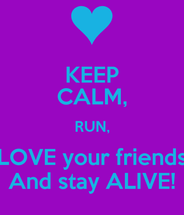 KEEP CALM, RUN, LOVE your friends And stay ALIVE!