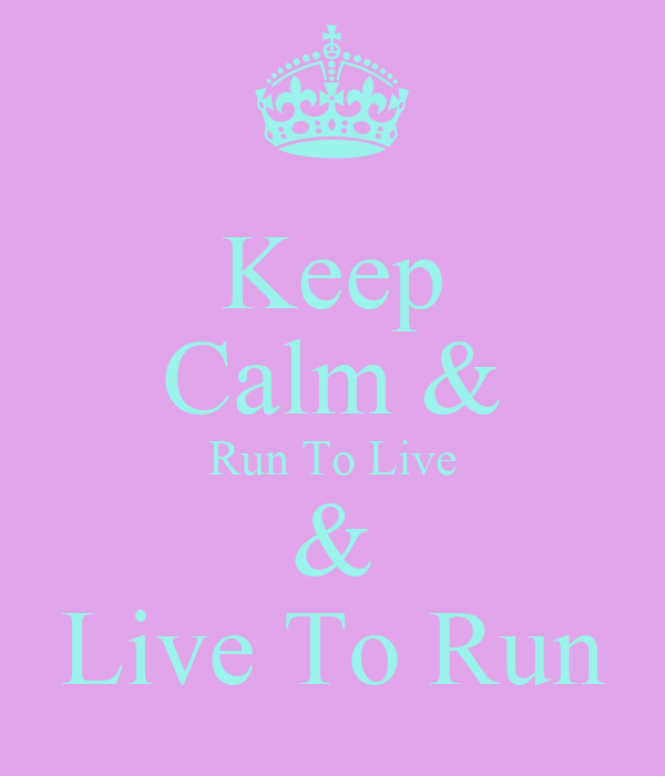 Keep Calm & Run To Live & Live To Run