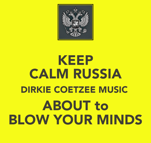 KEEP CALM RUSSIA DIRKIE COETZEE MUSIC  ABOUT to BLOW YOUR MINDS
