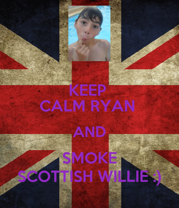 KEEP  CALM RYAN  AND SMOKE SCOTTISH WILLIE :)