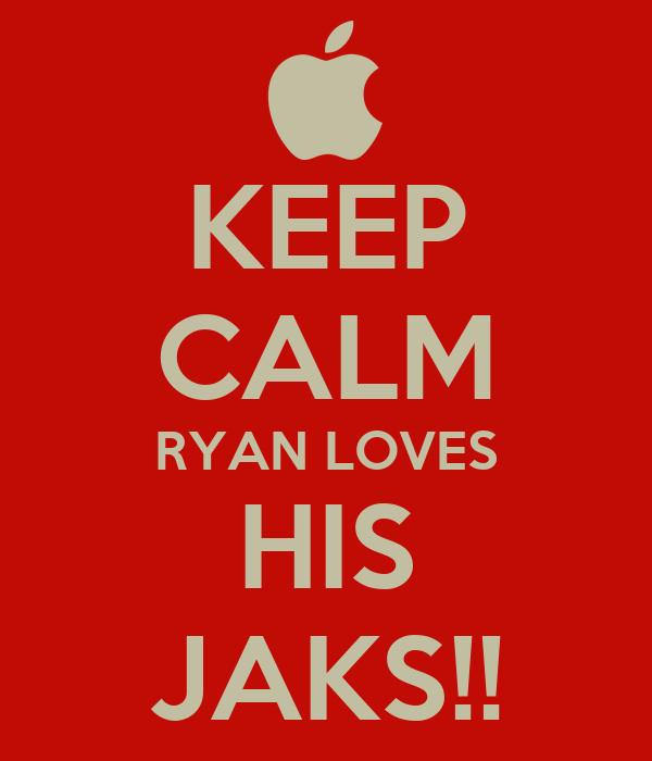 KEEP CALM RYAN LOVES HIS JAKS!!